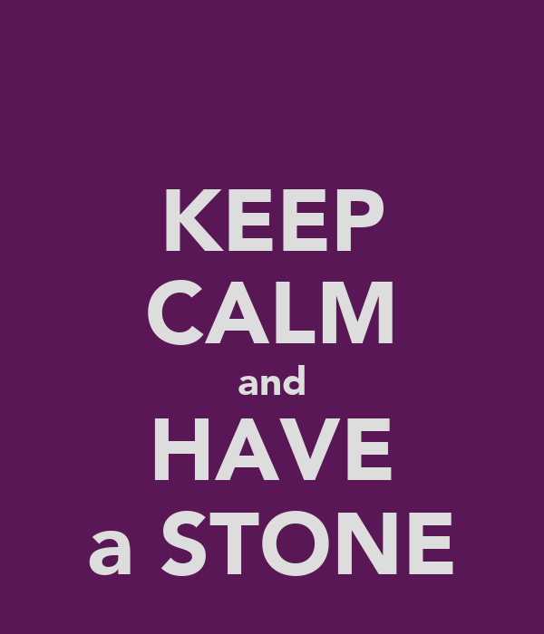 KEEP CALM and HAVE a STONE