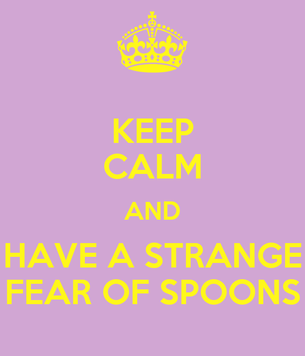 KEEP CALM AND HAVE A STRANGE FEAR OF SPOONS