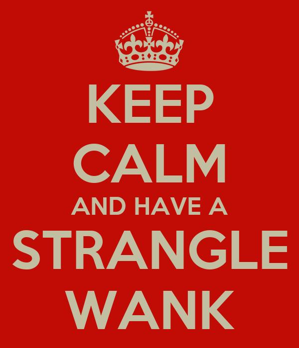 KEEP CALM AND HAVE A STRANGLE WANK