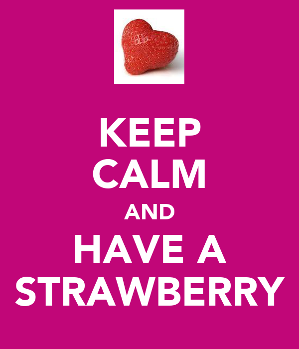 KEEP CALM AND HAVE A STRAWBERRY