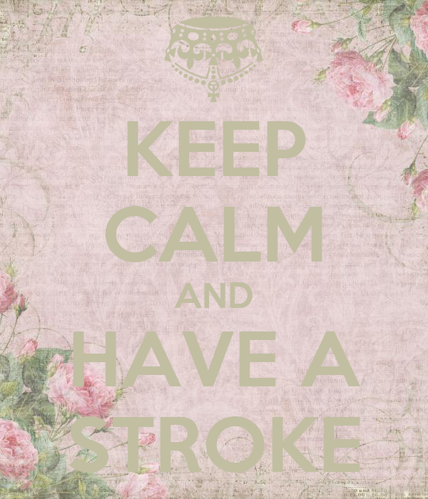 KEEP CALM AND HAVE A STROKE