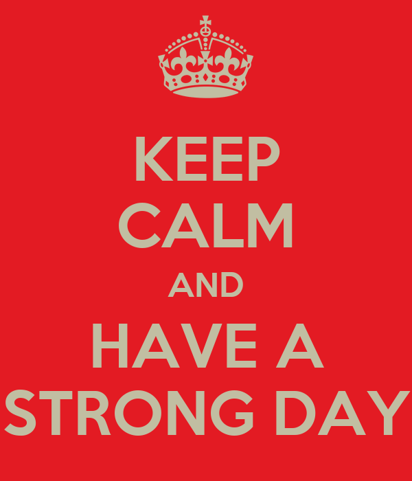 KEEP CALM AND HAVE A STRONG DAY