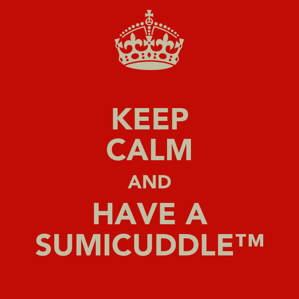 KEEP CALM AND HAVE A SUMICUDDLE™
