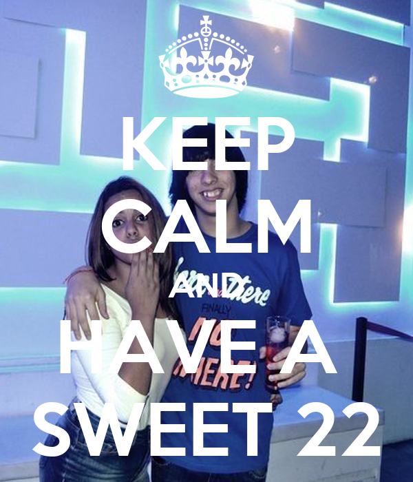 KEEP CALM AND HAVE A  SWEET 22
