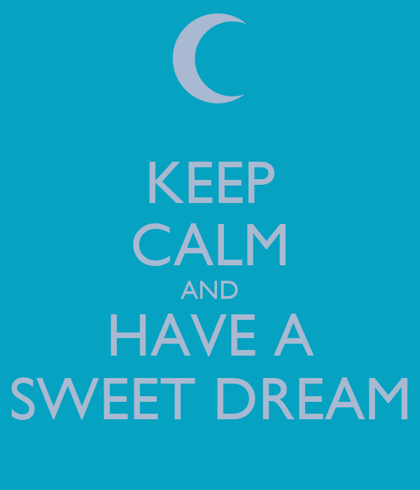 KEEP CALM AND HAVE A SWEET DREAM