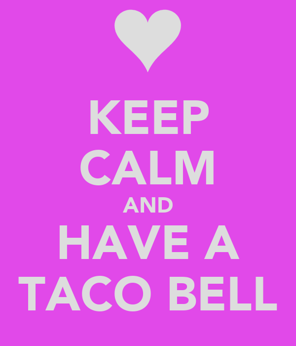 KEEP CALM AND HAVE A TACO BELL