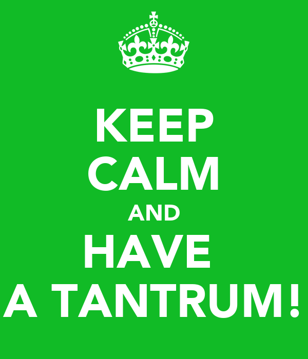 KEEP CALM AND HAVE  A TANTRUM!