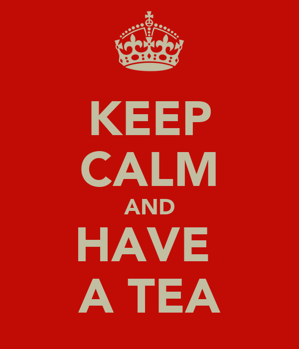 KEEP CALM AND HAVE  A TEA