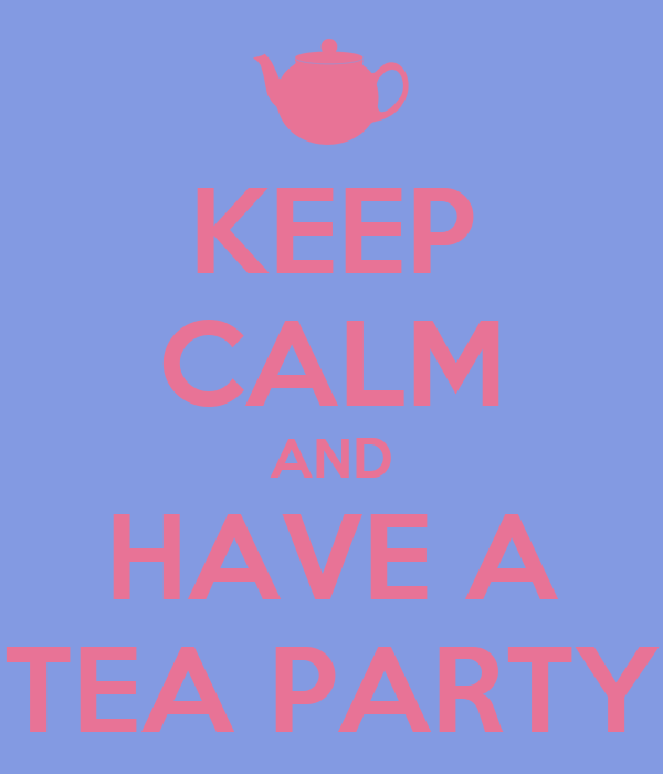 KEEP CALM AND HAVE A TEA PARTY