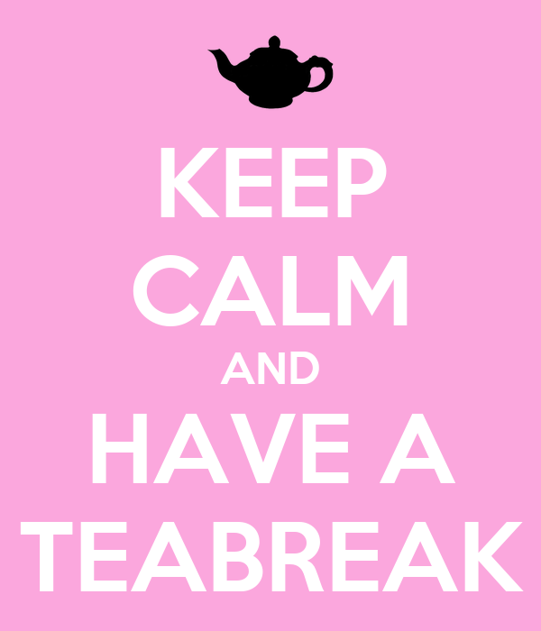 KEEP CALM AND HAVE A TEABREAK