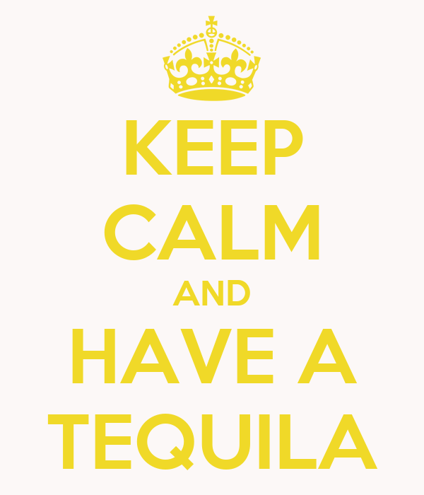 KEEP CALM AND HAVE A TEQUILA