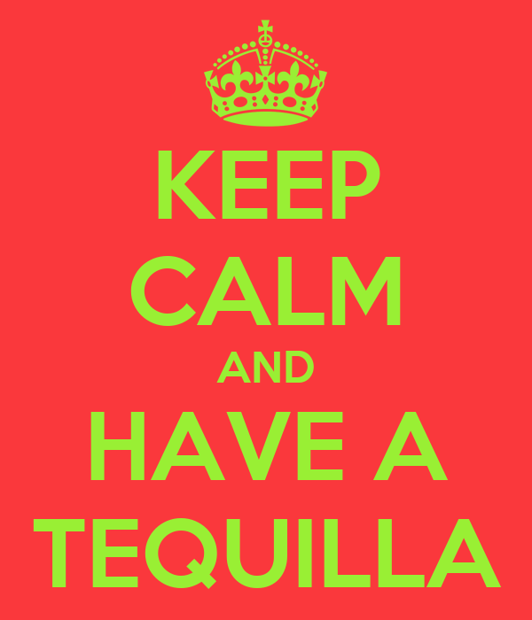 KEEP CALM AND HAVE A TEQUILLA