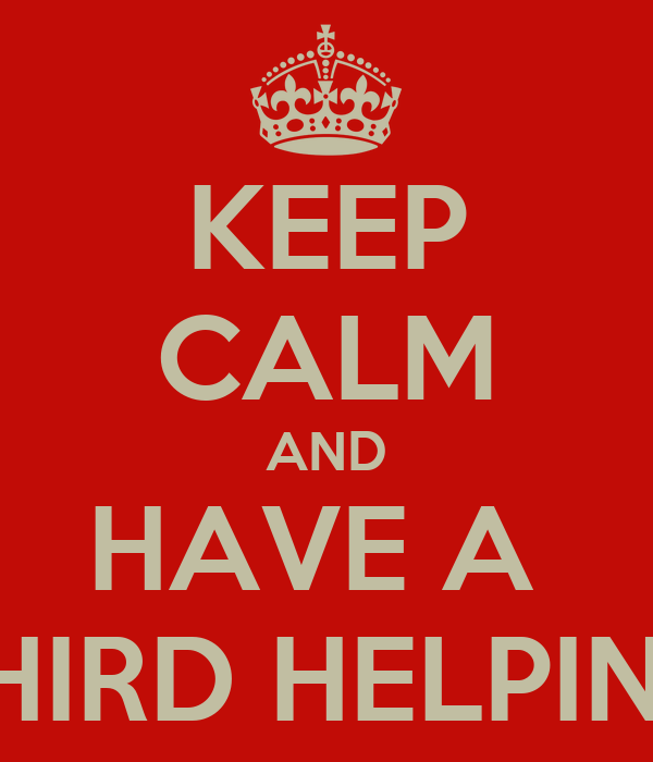 KEEP CALM AND HAVE A  THIRD HELPING