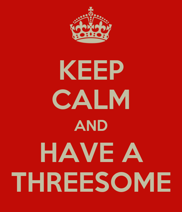 KEEP CALM AND HAVE A THREESOME