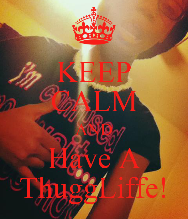KEEP CALM AND Have A ThuggLiffe!