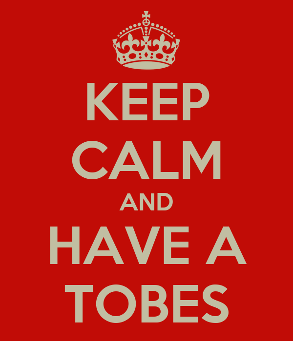 KEEP CALM AND HAVE A TOBES