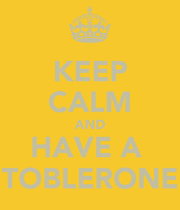 KEEP CALM AND HAVE A  TOBLERONE