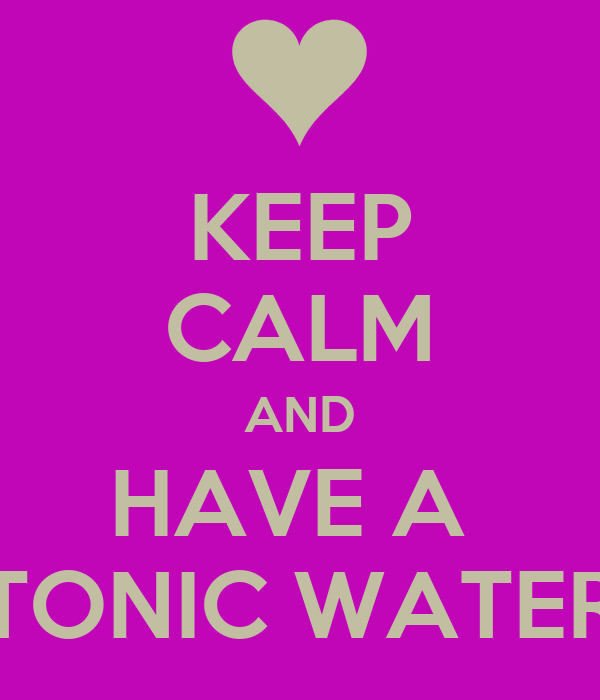 KEEP CALM AND HAVE A  TONIC WATER