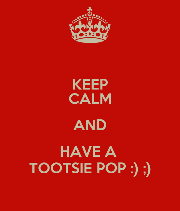 KEEP CALM AND HAVE A  TOOTSIE POP :) ;)