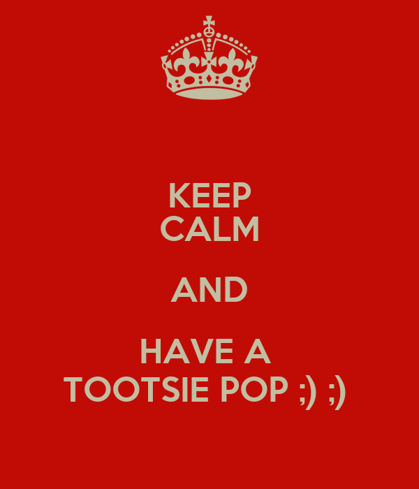KEEP CALM AND HAVE A  TOOTSIE POP ;) ;)