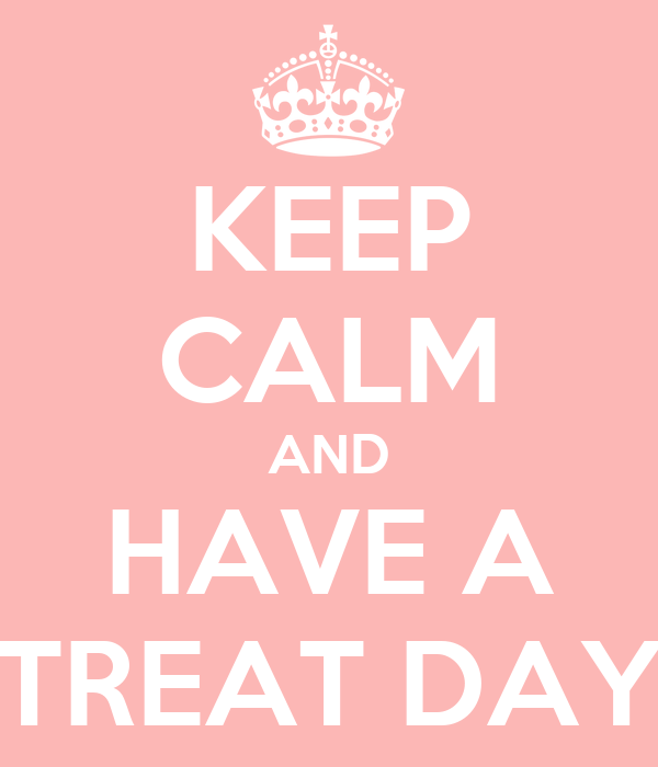 KEEP CALM AND HAVE A TREAT DAY