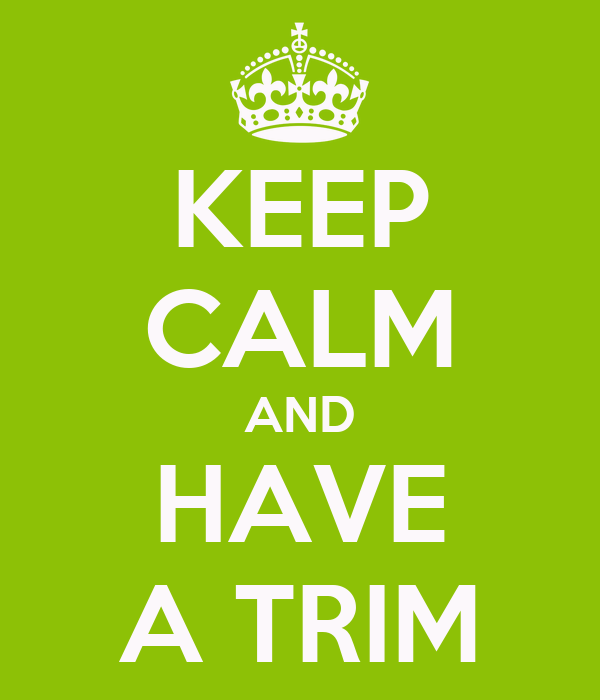 KEEP CALM AND HAVE A TRIM