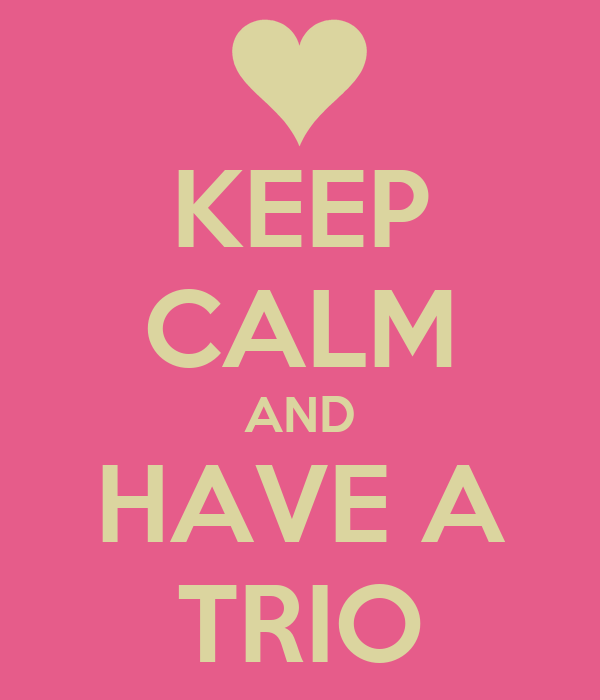 KEEP CALM AND HAVE A TRIO
