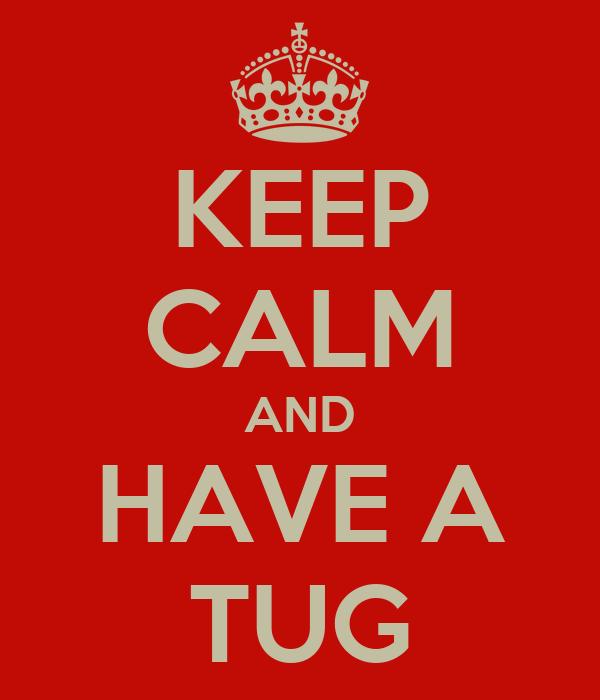 KEEP CALM AND HAVE A TUG