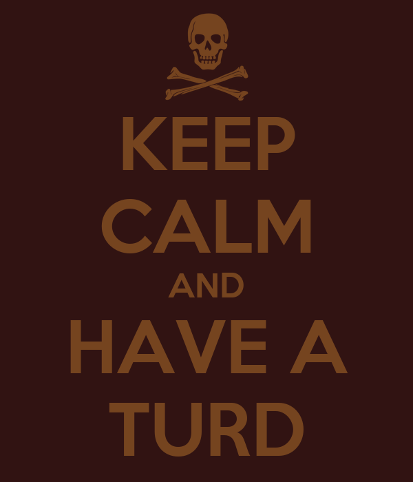 KEEP CALM AND HAVE A TURD