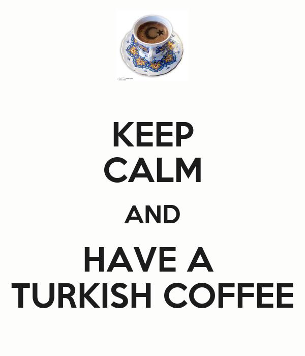 KEEP CALM AND HAVE A  TURKISH COFFEE