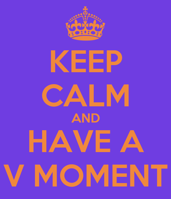 KEEP CALM AND HAVE A V MOMENT