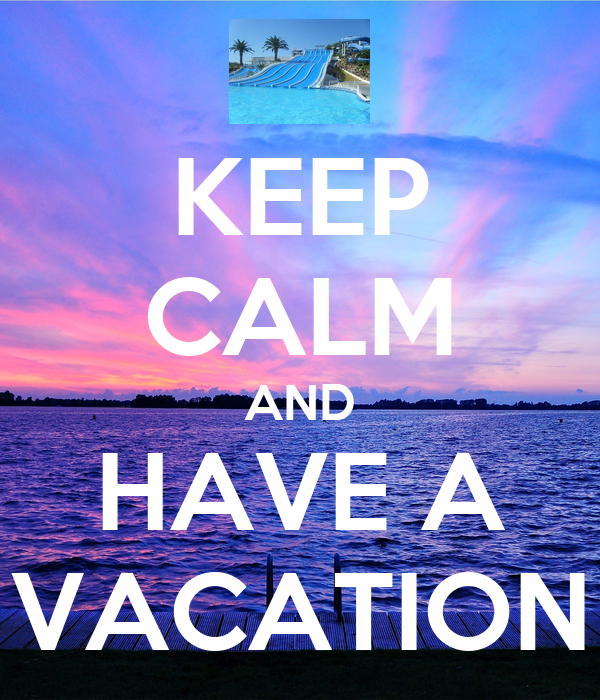 KEEP CALM AND HAVE A VACATION