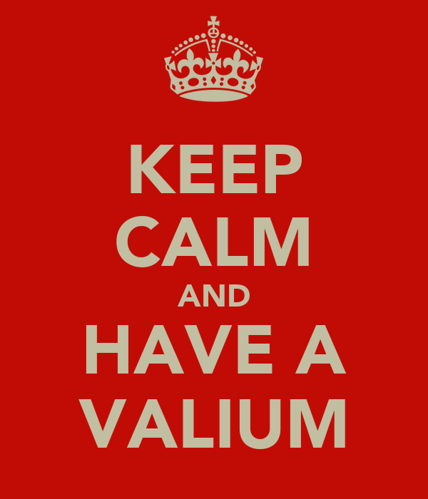 KEEP CALM AND HAVE A VALIUM