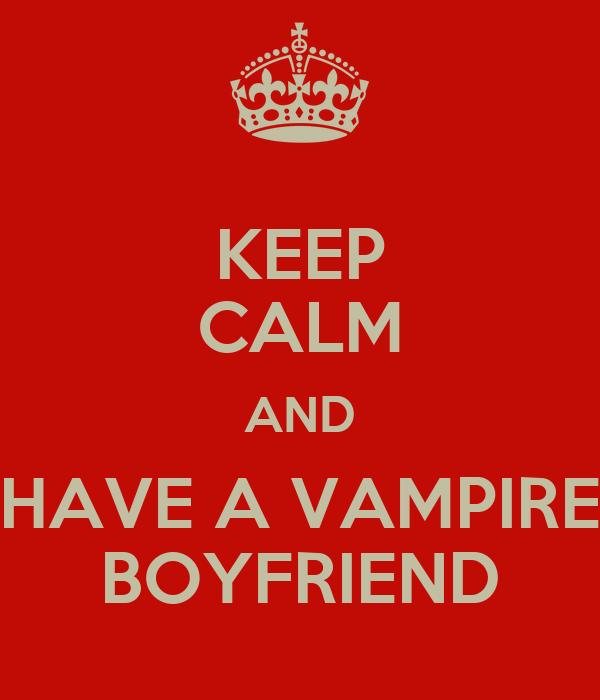 KEEP CALM AND HAVE A VAMPIRE BOYFRIEND