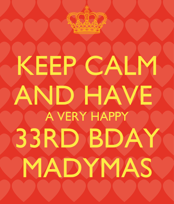 KEEP CALM AND HAVE  A VERY HAPPY 33RD BDAY MADYMAS