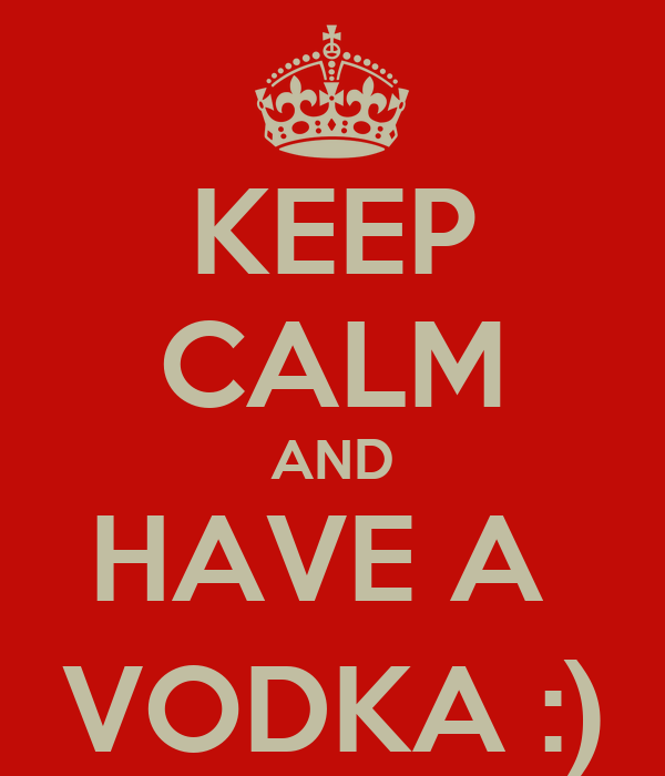 KEEP CALM AND HAVE A  VODKA :)