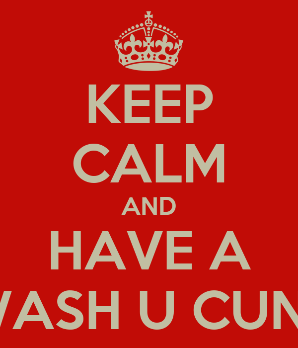 KEEP CALM AND HAVE A WASH U CUNT