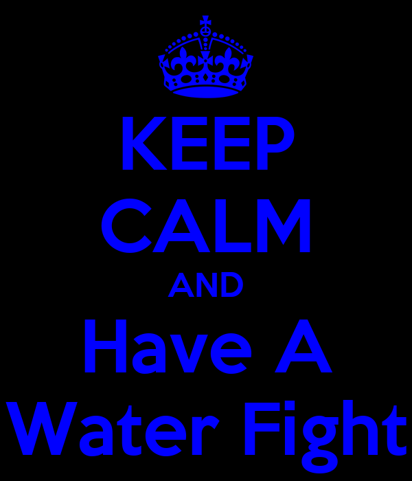 KEEP CALM AND Have A Water Fight