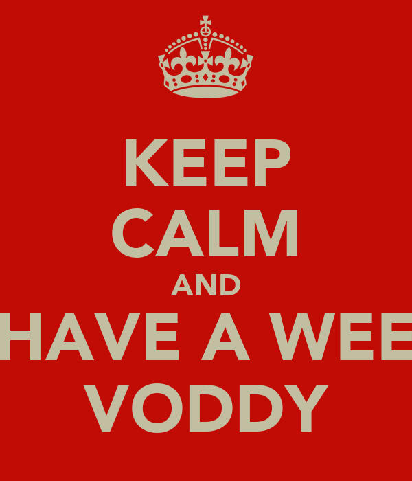 KEEP CALM AND HAVE A WEE VODDY