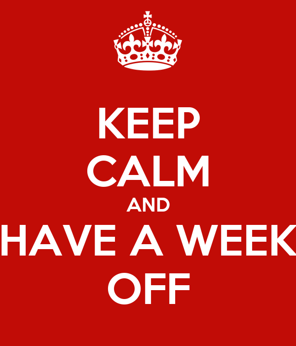 KEEP CALM AND HAVE A WEEK OFF