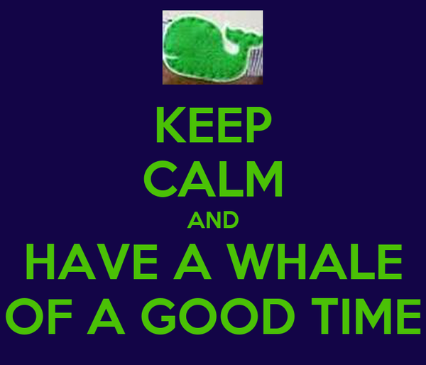 KEEP CALM AND HAVE A WHALE OF A GOOD TIME