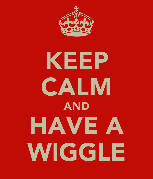 KEEP CALM AND HAVE A WIGGLE