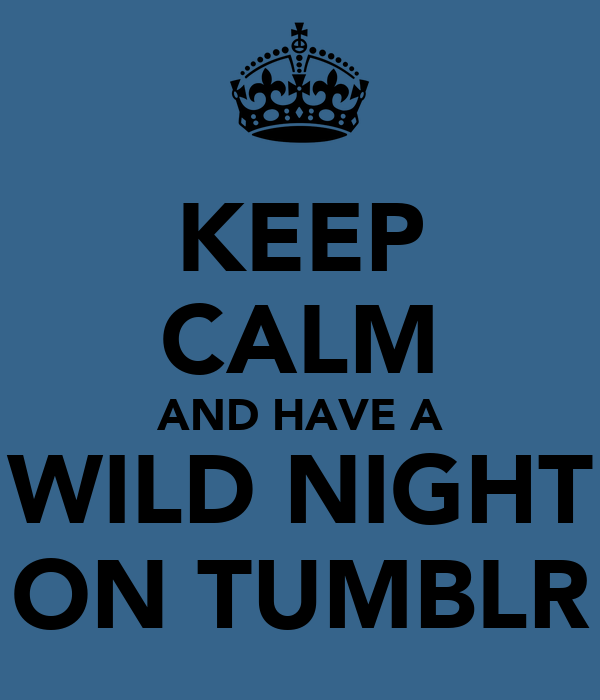 KEEP CALM AND HAVE A WILD NIGHT ON TUMBLR