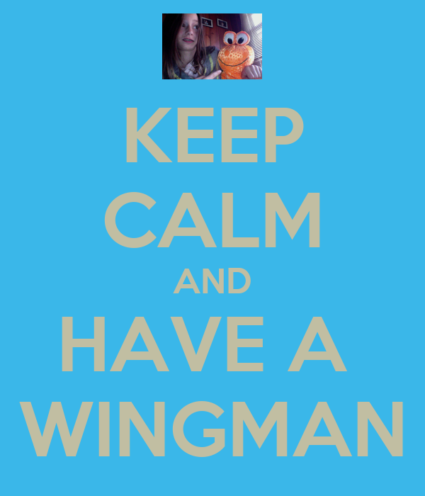KEEP CALM AND HAVE A  WINGMAN