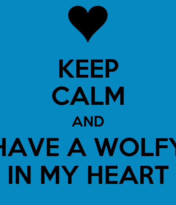 KEEP CALM AND HAVE A WOLFY IN MY HEART
