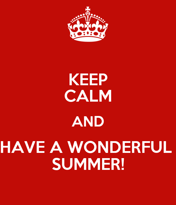 KEEP CALM AND HAVE A WONDERFUL  SUMMER!