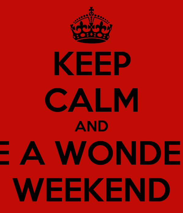 KEEP CALM AND HAVE A WONDERFUL WEEKEND