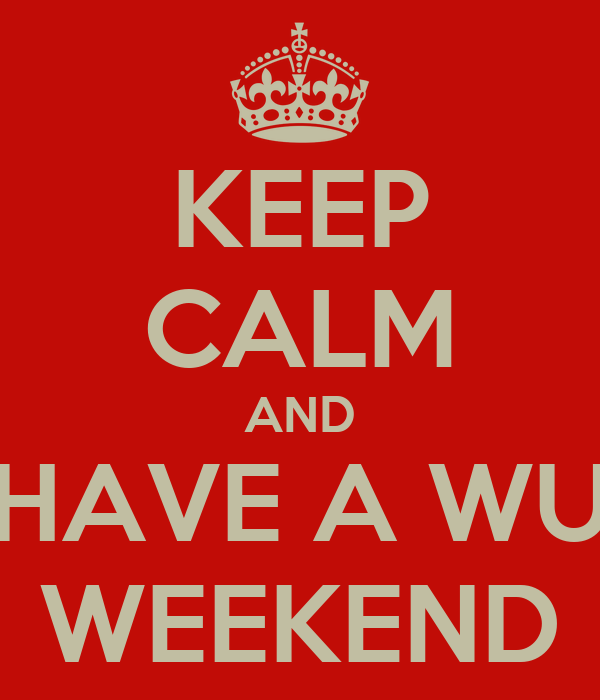 KEEP CALM AND HAVE A WU WEEKEND