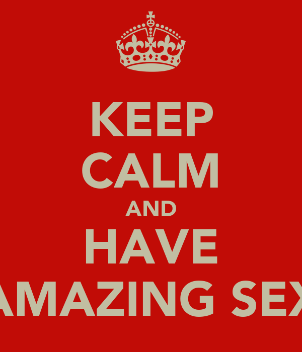 KEEP CALM AND HAVE AMAZING SEX