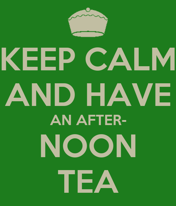 KEEP CALM AND HAVE AN AFTER- NOON TEA